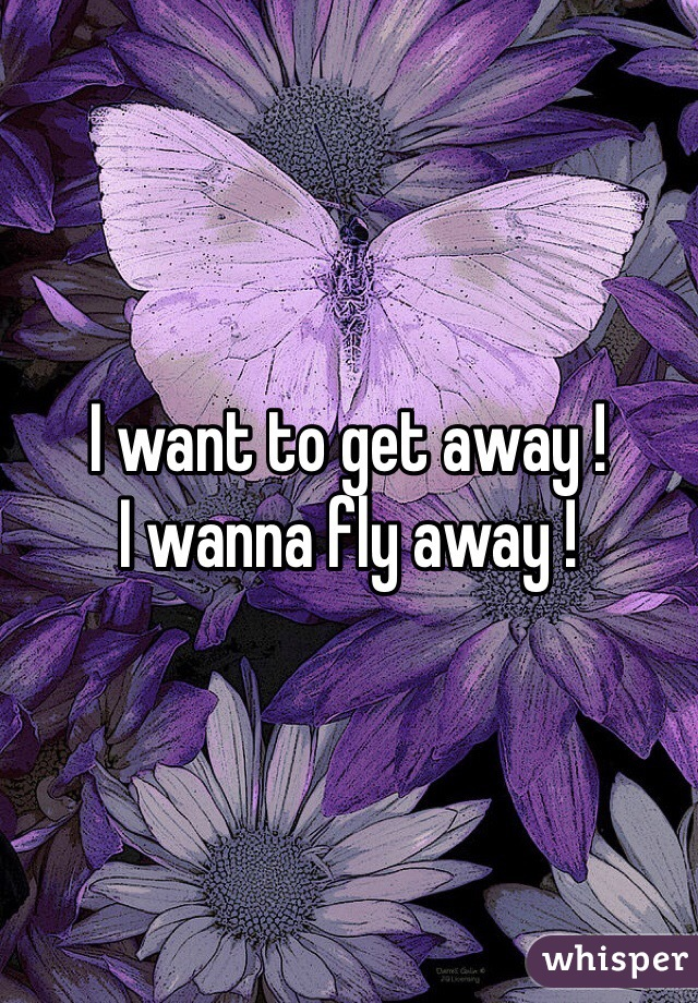 I want to get away !  I wanna fly away !
