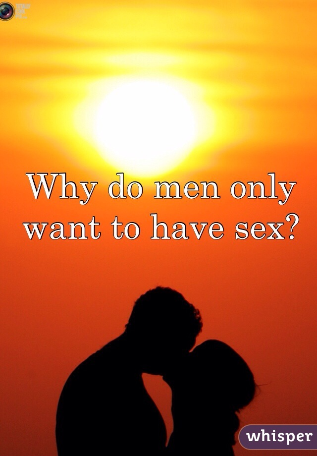 Why do men only want to have sex?