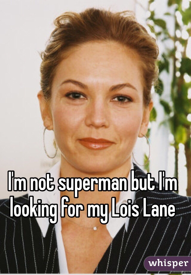 I'm not superman but I'm looking for my Lois Lane