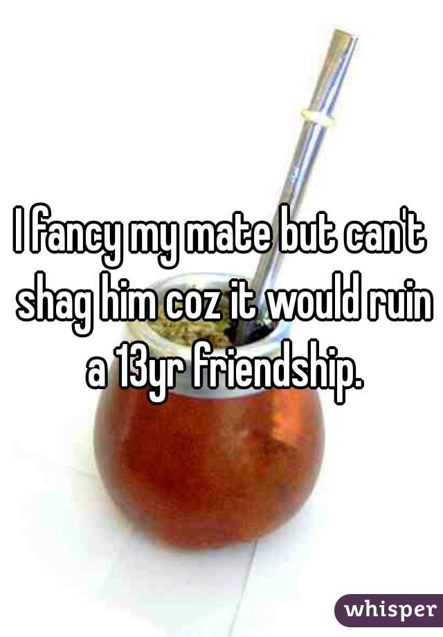 I fancy my mate but can't shag him coz it would ruin a 13yr friendship.