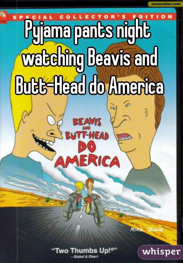 Pyjama pants night watching Beavis and Butt-Head do America