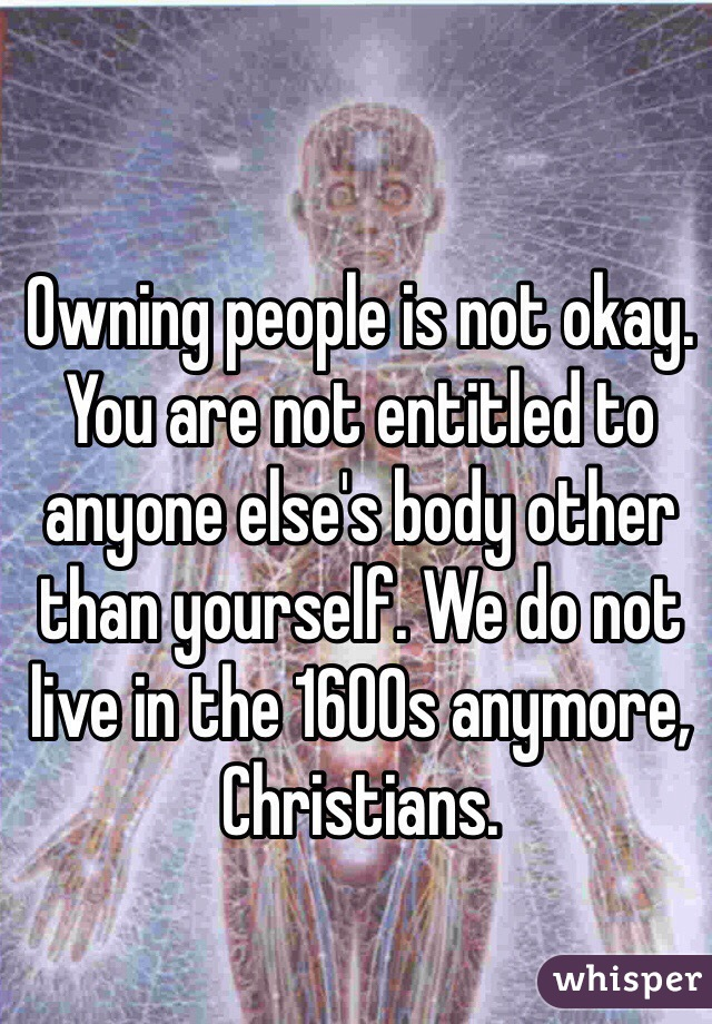Owning people is not okay. You are not entitled to anyone else's body other than yourself. We do not live in the 1600s anymore, Christians.