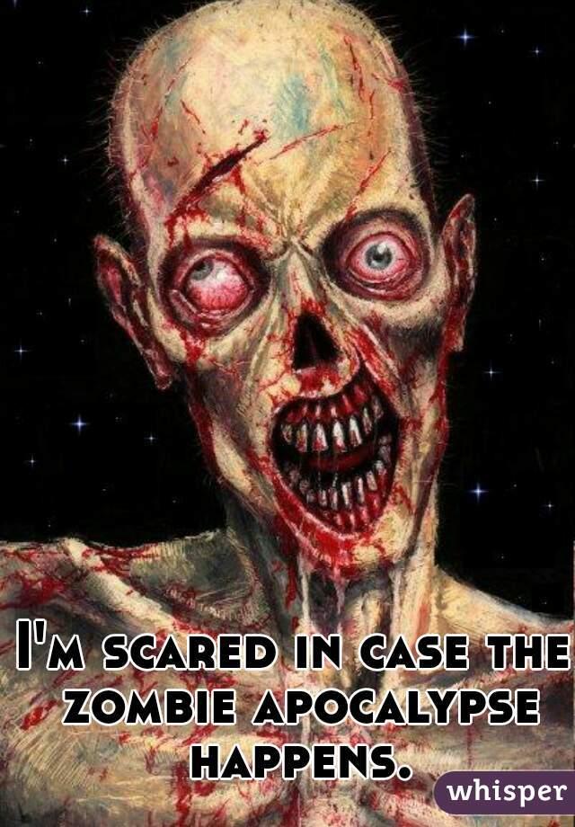 I'm scared in case the zombie apocalypse happens.