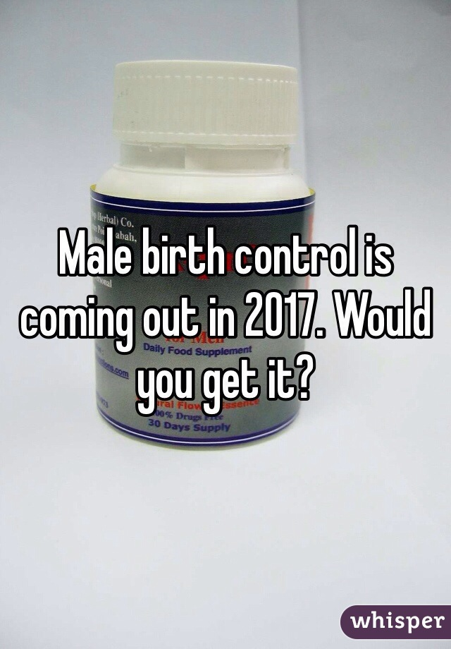 Male birth control is coming out in 2017. Would you get it?