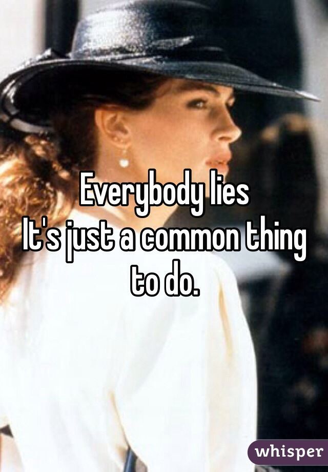 Everybody lies  It's just a common thing to do.