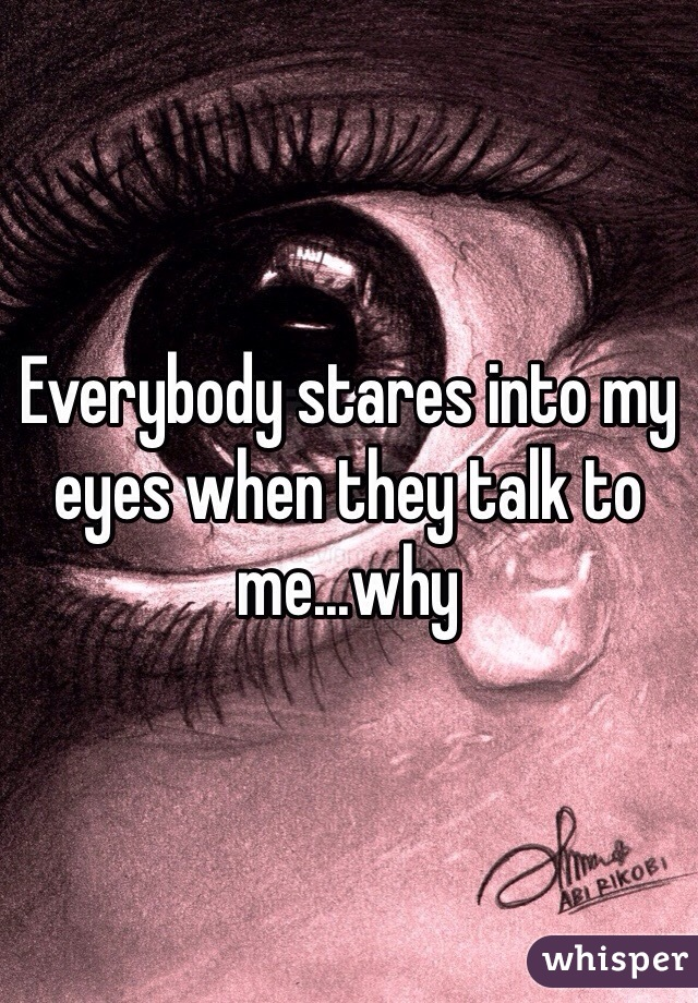 Everybody stares into my eyes when they talk to me...why