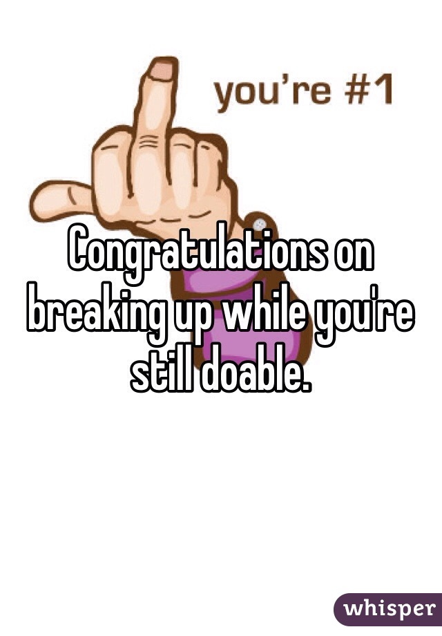 Congratulations on breaking up while you're still doable.