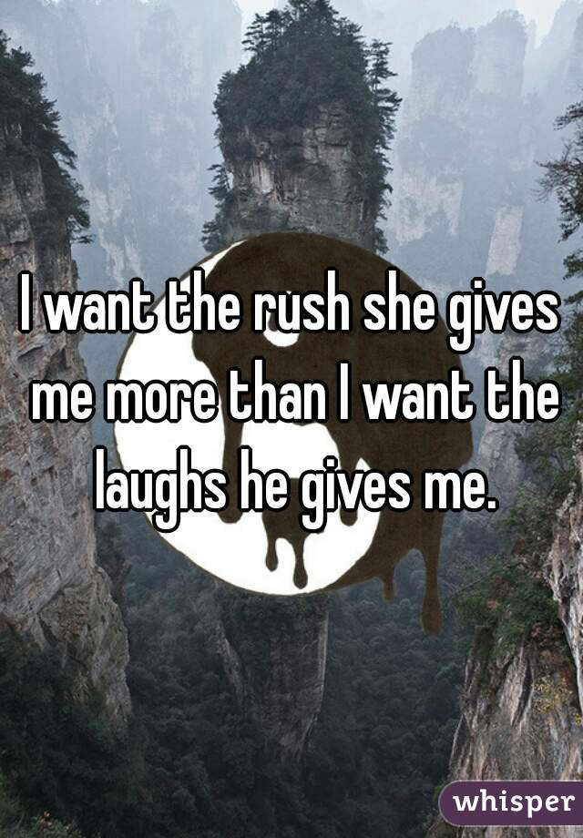 I want the rush she gives me more than I want the laughs he gives me.