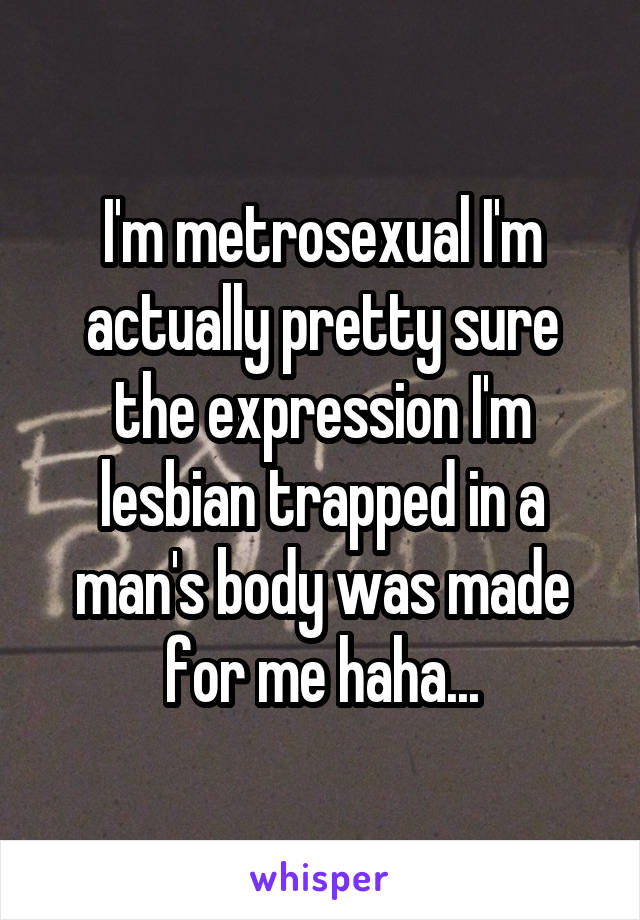 I'm metrosexual I'm actually pretty sure the expression I'm lesbian trapped in a man's body was made for me haha...