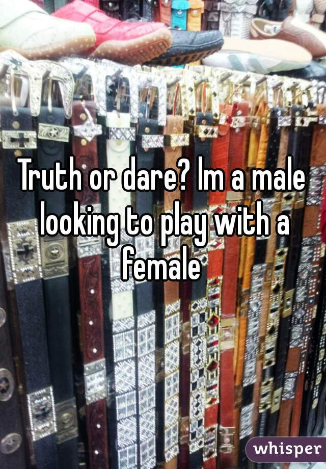 Truth or dare? lm a male looking to play with a female