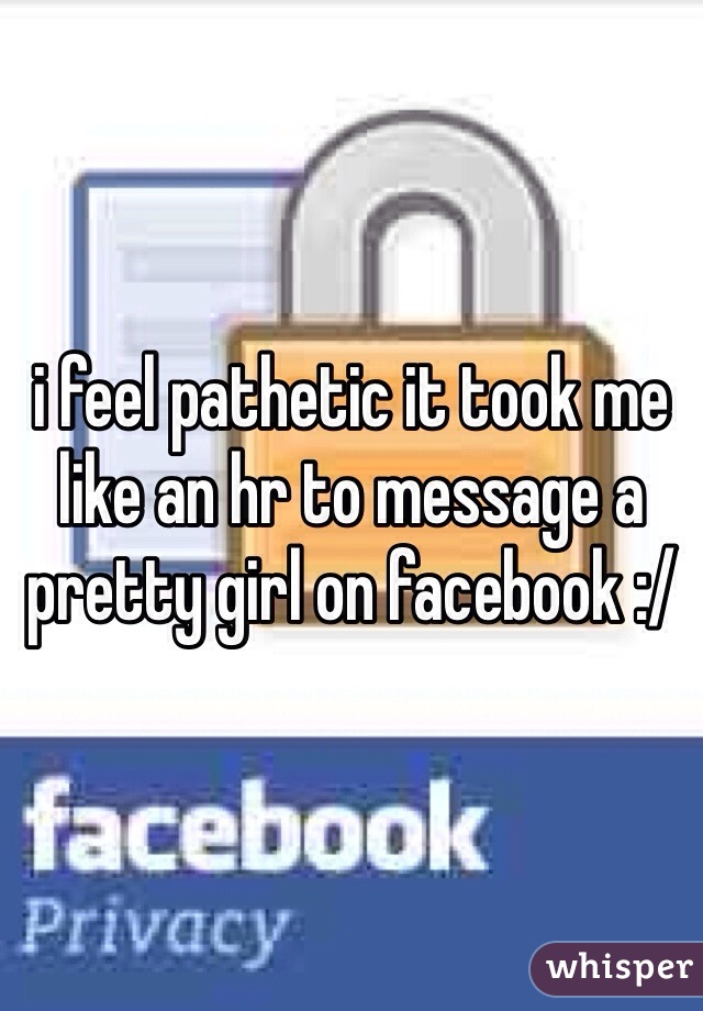 i feel pathetic it took me like an hr to message a pretty girl on facebook :/