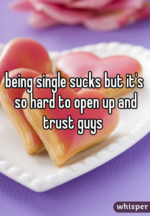being single sucks but it's so hard to open up and trust guys