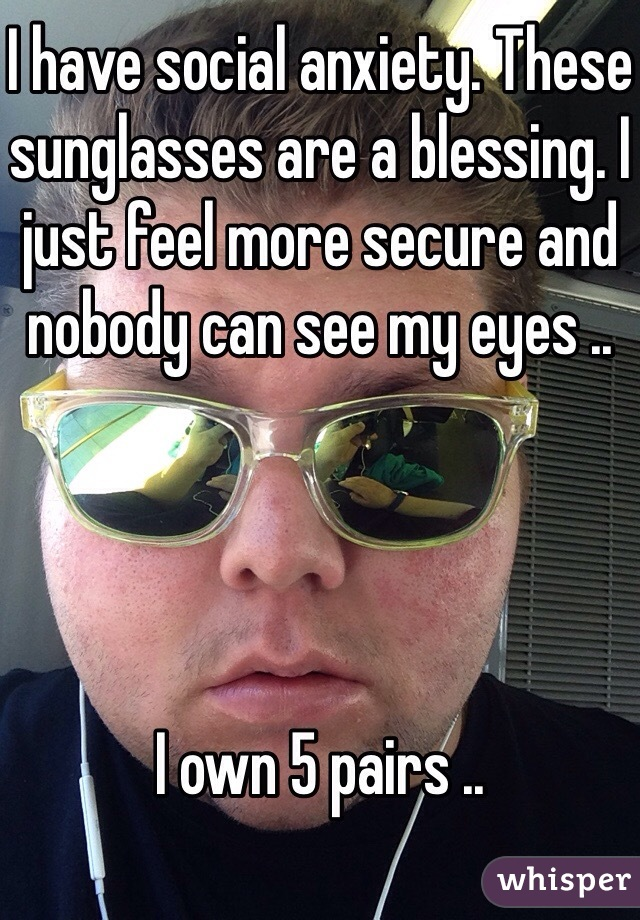 I have social anxiety. These sunglasses are a blessing. I just feel more secure and nobody can see my eyes ..     I own 5 pairs ..