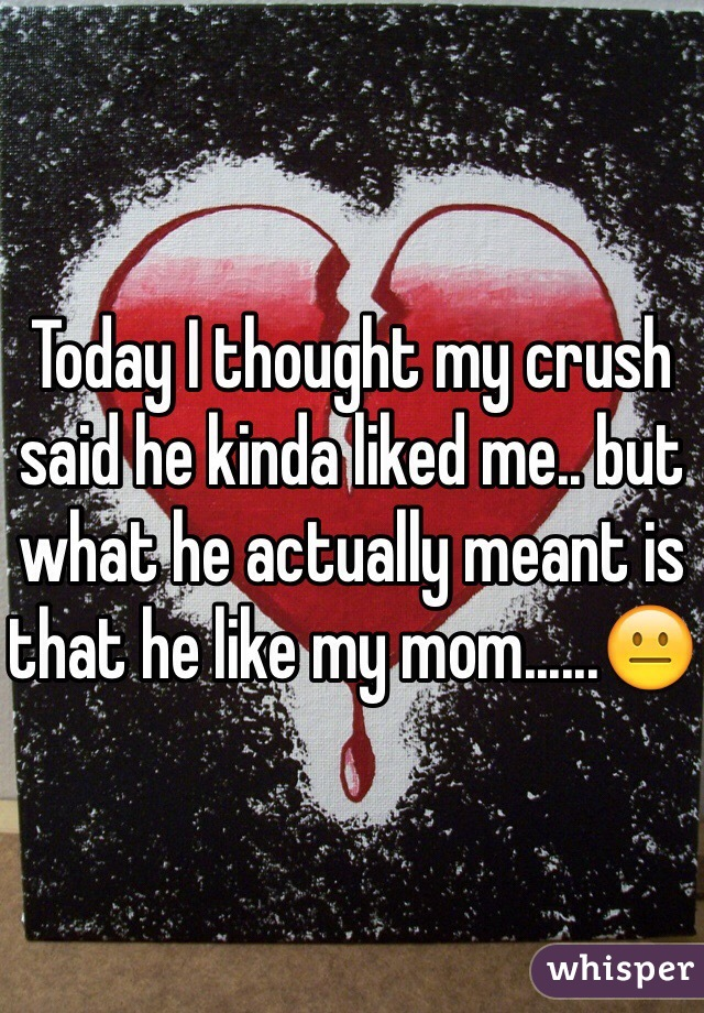 Today I thought my crush said he kinda liked me.. but what he actually meant is that he like my mom......😐