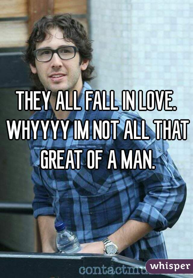 THEY ALL FALL IN LOVE. WHYYYY IM NOT ALL THAT GREAT OF A MAN.