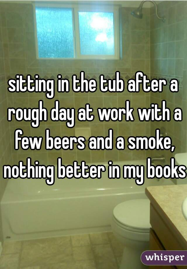 sitting in the tub after a rough day at work with a few beers and a smoke, nothing better in my books