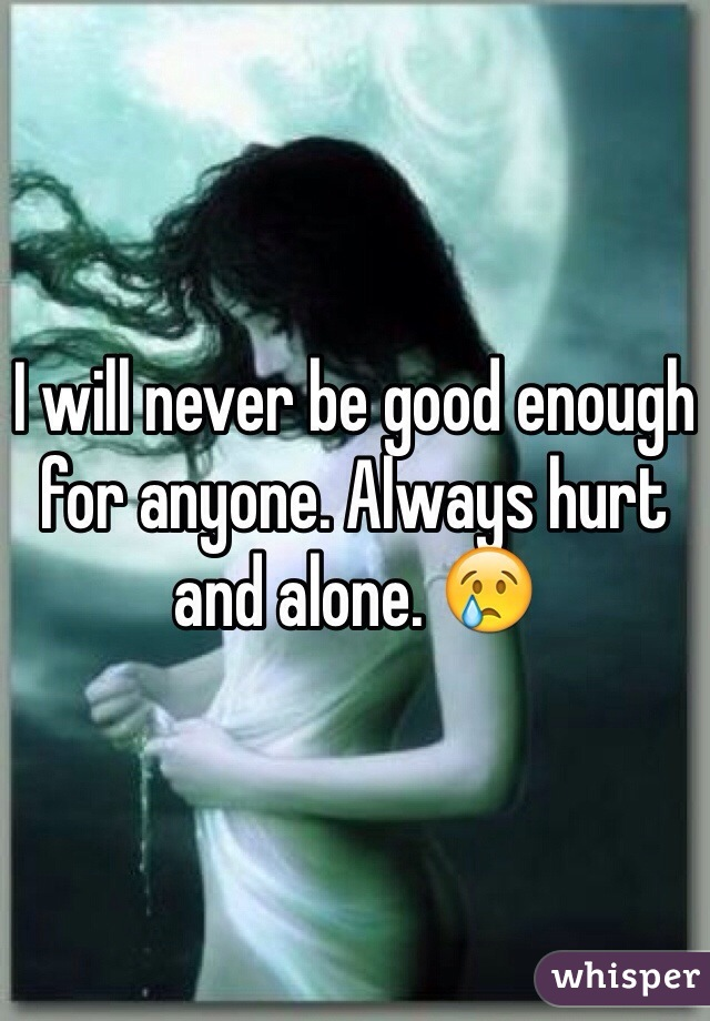 I will never be good enough for anyone. Always hurt and alone. 😢