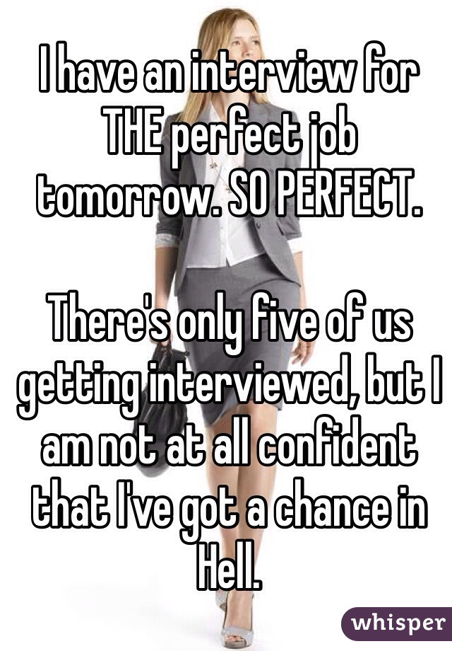 I have an interview for THE perfect job tomorrow. SO PERFECT.   There's only five of us getting interviewed, but I am not at all confident that I've got a chance in Hell.