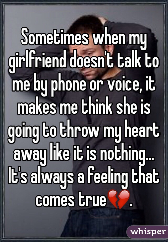 Sometimes when my girlfriend doesn't talk to me by phone or voice, it makes me think she is going to throw my heart away like it is nothing... It's always a feeling that comes true💔.