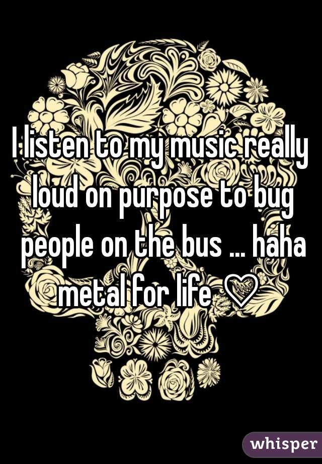 I listen to my music really loud on purpose to bug people on the bus ... haha metal for life ♡