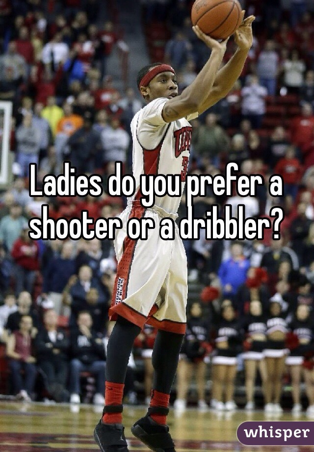 Ladies do you prefer a shooter or a dribbler?