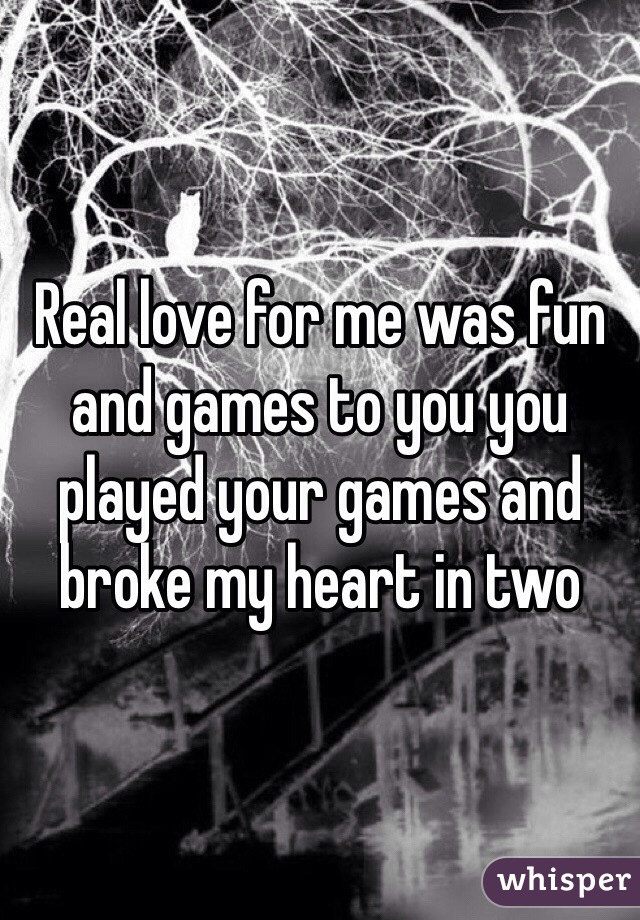 Real love for me was fun and games to you you played your games and broke my heart in two