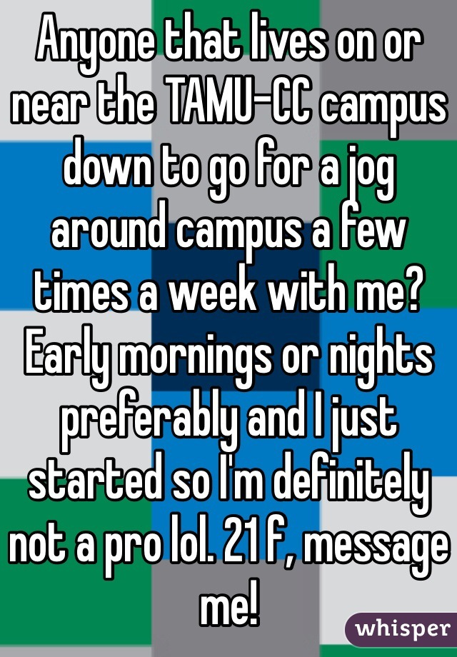 Anyone that lives on or near the TAMU-CC campus down to go for a jog around campus a few times a week with me? Early mornings or nights preferably and I just started so I'm definitely not a pro lol. 21 f, message me!