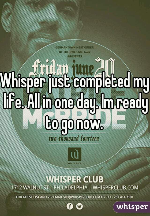 Whisper just completed my life. All in one day. Im ready to go now.