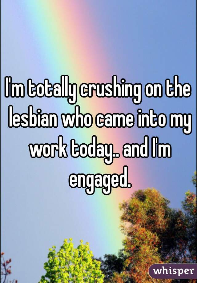 I'm totally crushing on the lesbian who came into my work today.. and I'm engaged.