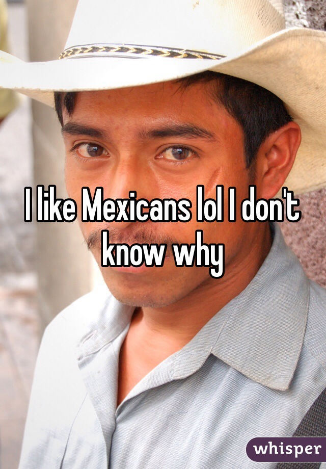 I like Mexicans lol I don't know why
