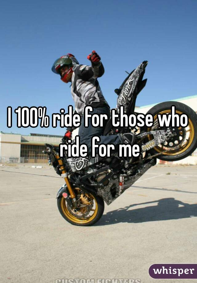 I 100% ride for those who ride for me