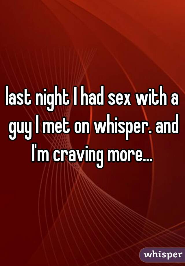 last night I had sex with a guy I met on whisper. and I'm craving more...
