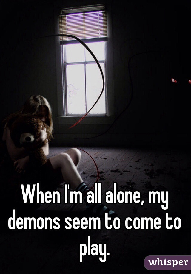 When I'm all alone, my demons seem to come to play.