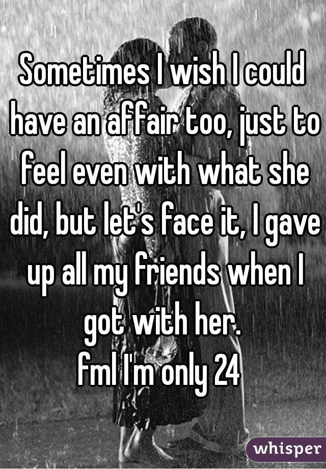 Sometimes I wish I could have an affair too, just to feel even with what she did, but let's face it, I gave up all my friends when I got with her.  fml I'm only 24