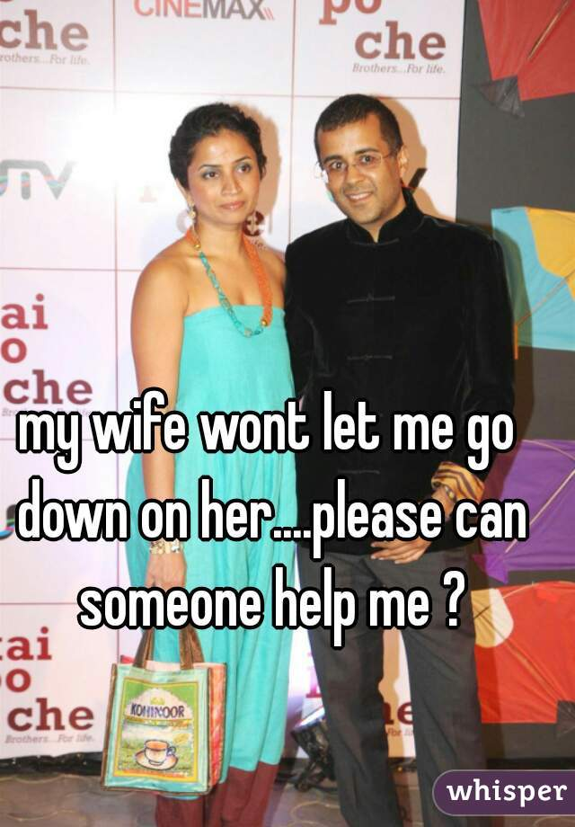 my wife wont let me go down on her....please can someone help me ?