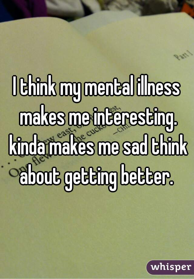 I think my mental illness makes me interesting. kinda makes me sad think about getting better.