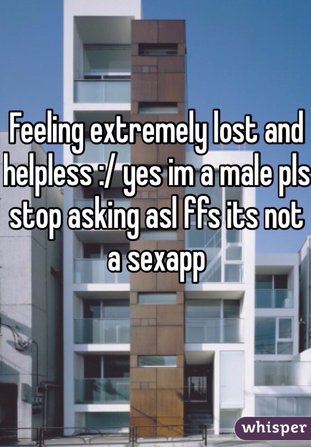 Feeling extremely lost and helpless :/ yes im a male pls stop asking asl ffs its not a sexapp