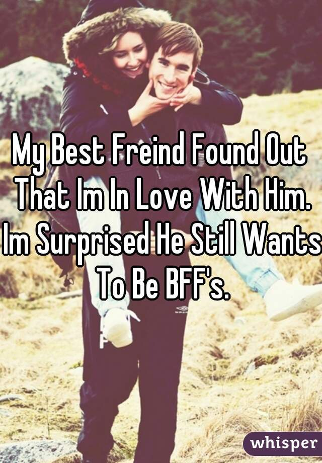 My Best Freind Found Out That Im In Love With Him. Im Surprised He Still Wants To Be BFF's.