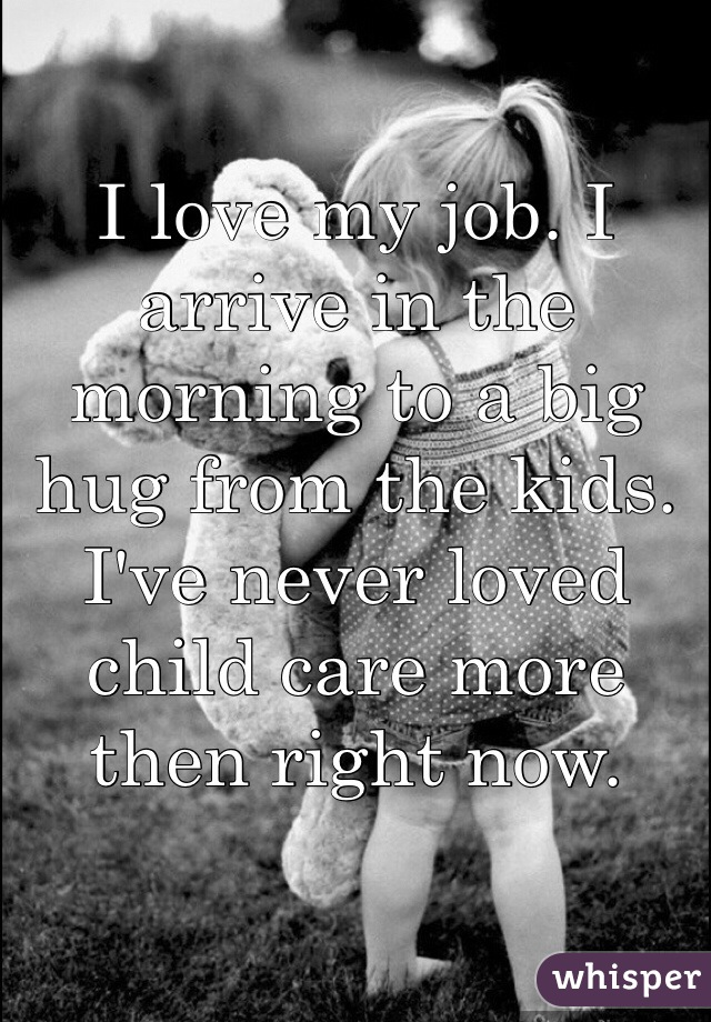 I love my job. I arrive in the morning to a big hug from the kids. I've never loved child care more then right now.