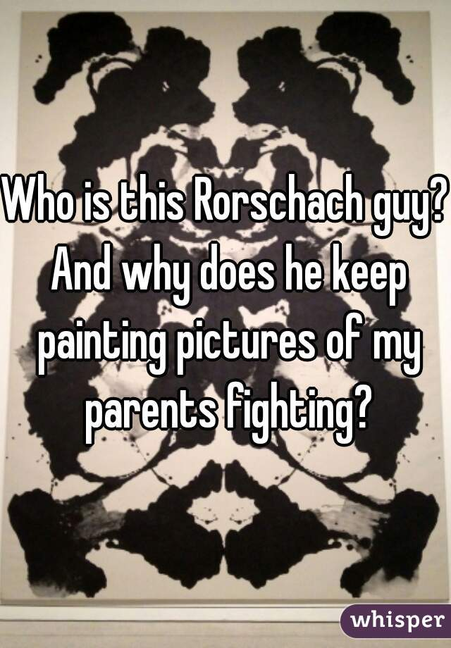 Who is this Rorschach guy? And why does he keep painting pictures of my parents fighting?