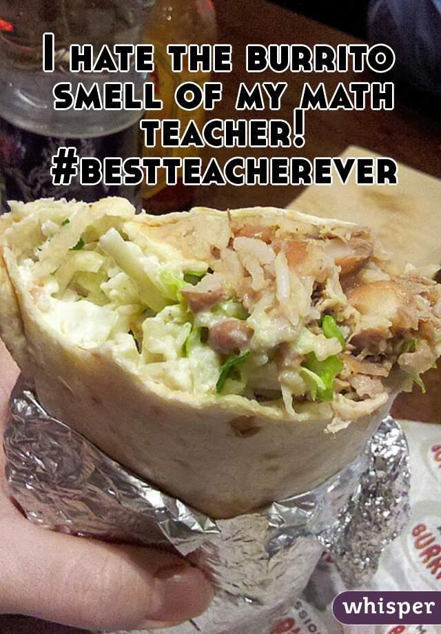 I hate the burrito smell of my math teacher! #bestteacherever