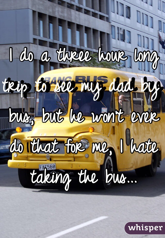 I do a three hour long trip to see my dad by bus, but he won't ever do that for me, I hate taking the bus...