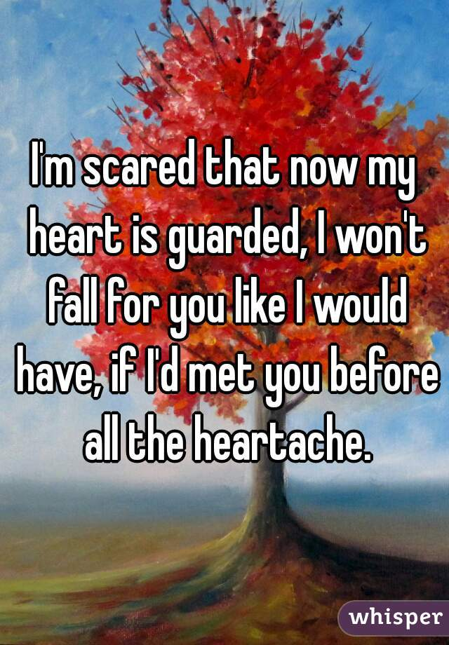 I'm scared that now my heart is guarded, I won't fall for you like I would have, if I'd met you before all the heartache.