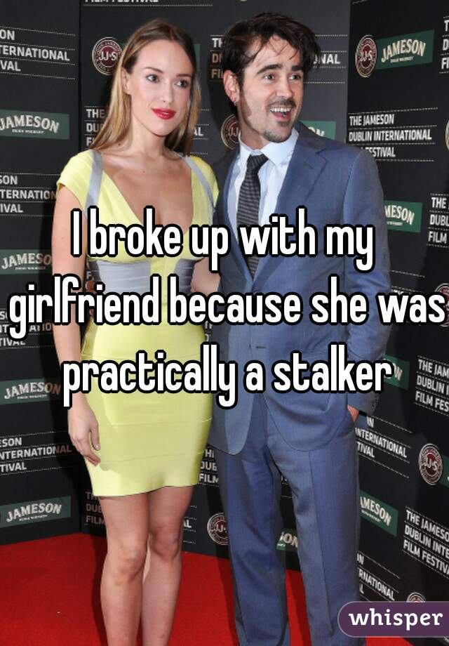 I broke up with my girlfriend because she was practically a stalker