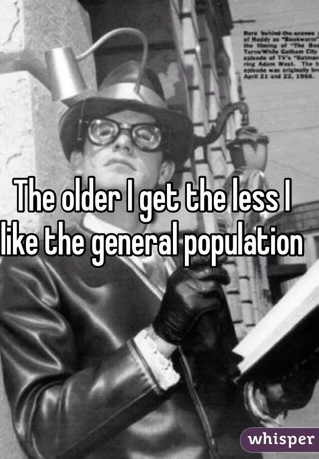 The older I get the less I like the general population