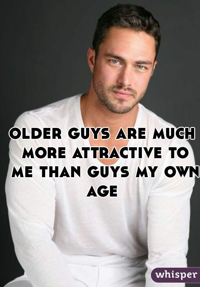 older guys are much more attractive to me than guys my own age