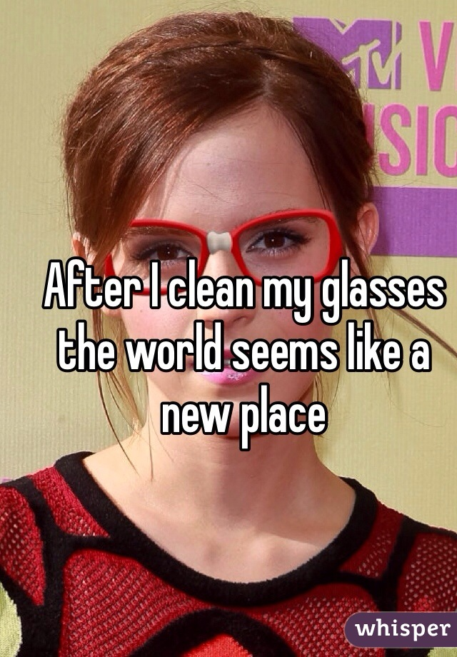 After I clean my glasses the world seems like a new place