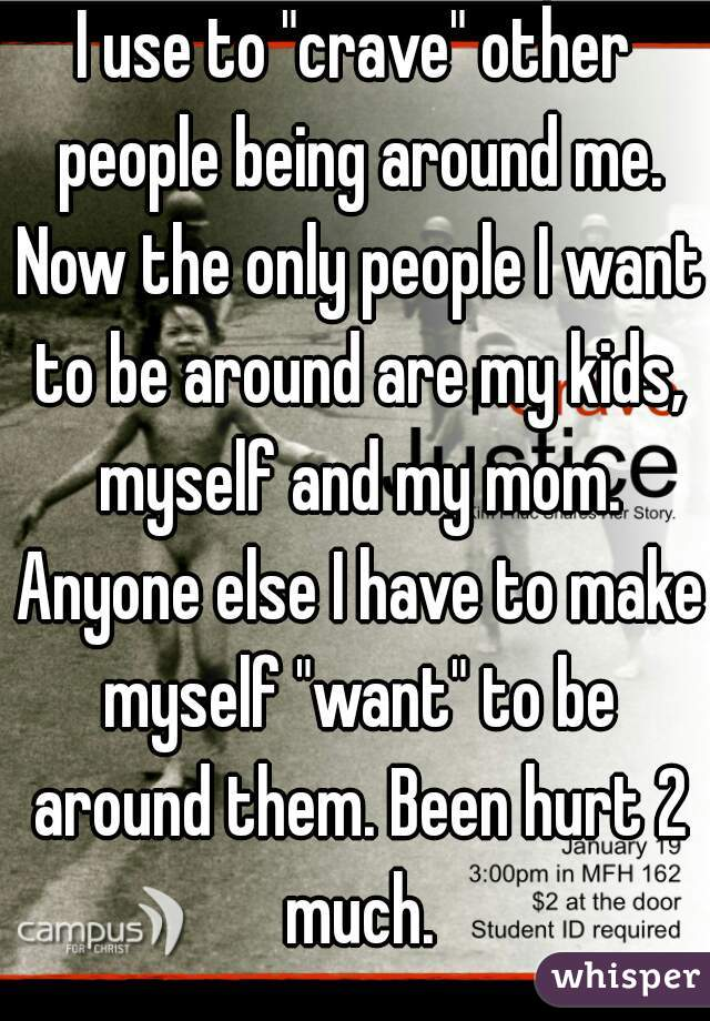 """I use to """"crave"""" other people being around me. Now the only people I want to be around are my kids, myself and my mom. Anyone else I have to make myself """"want"""" to be around them. Been hurt 2 much."""