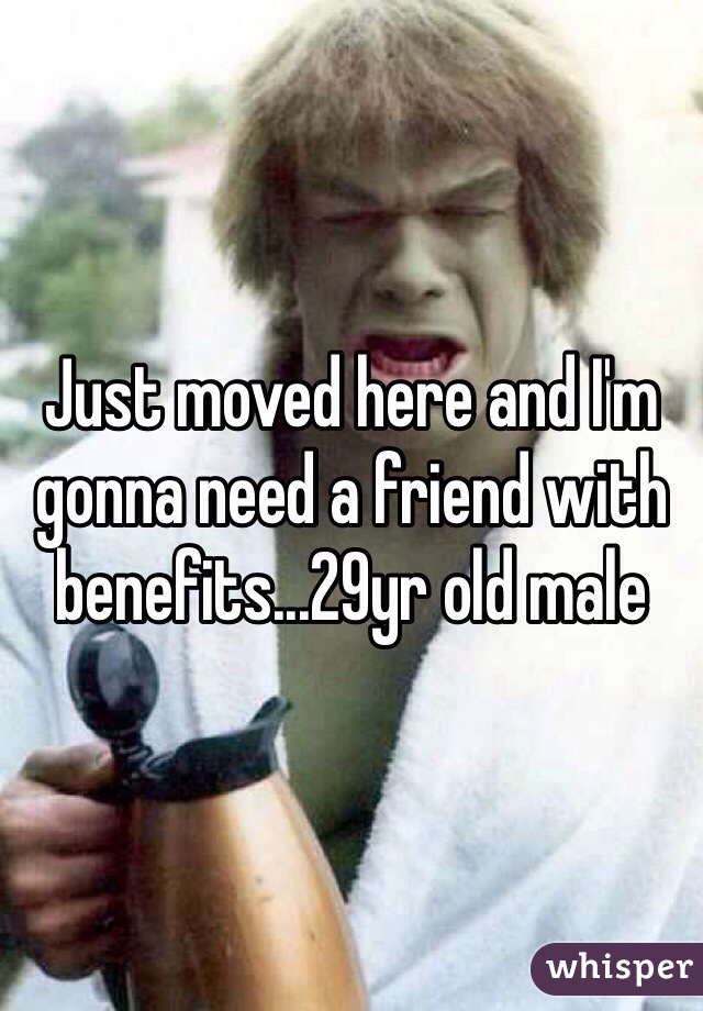 Just moved here and I'm gonna need a friend with benefits...29yr old male