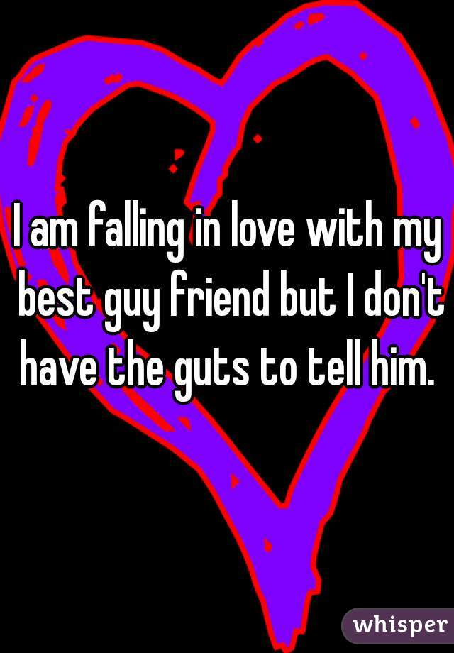 I am falling in love with my best guy friend but I don't have the guts to tell him.